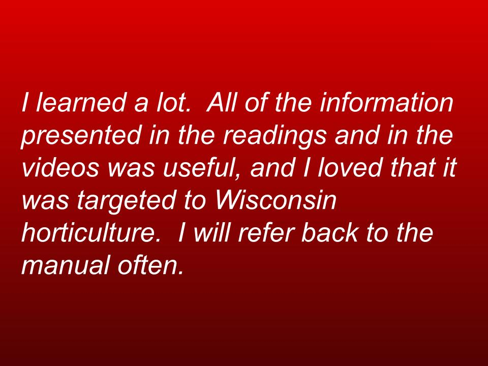 text box: I learned a lot. All of the information presented in the readings and in the videos was useful, and I loved that it was targeted to Wisconsin horticulture. I will refer back to the manual often.