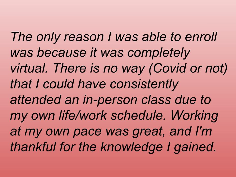 text box: The only reason I was able to enroll was because it was completely virtual. There is no way (Covid or not) that I could have consistently attended an in-person class due to my own life/work schedule. Working at my own pace was great, and I'm thankful for the knowledge I gained.