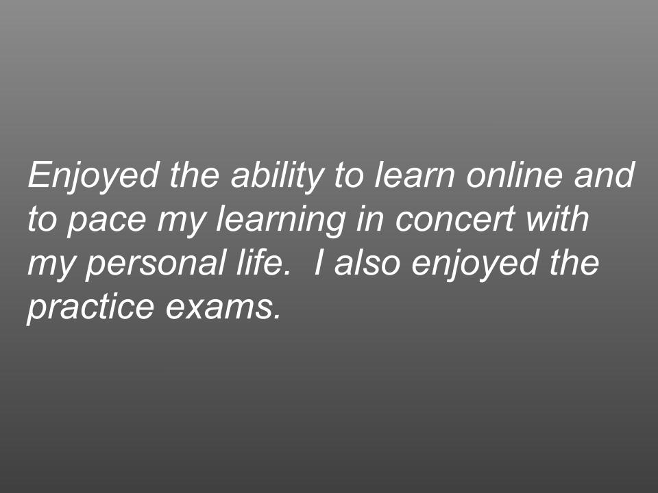 text box: Enjoyed the ability to learn online and to pace my learning in concert with my personal life. I also enjoyed the practice exams.