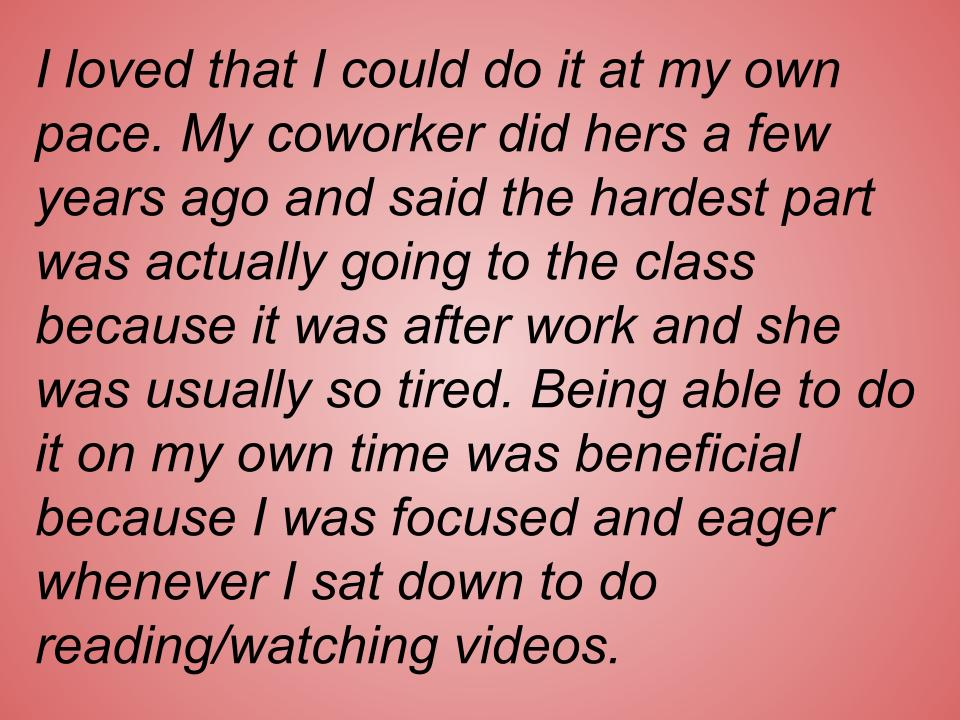 text box: I loved that I could do it at my own pace. My coworker did hers a few years ago and said the hardest part was actually going to the class because it was after work and she was usually so tired. Being able to do it on my own time was beneficial because I was focused and eager whenever I sat down to do reading/watching videos.
